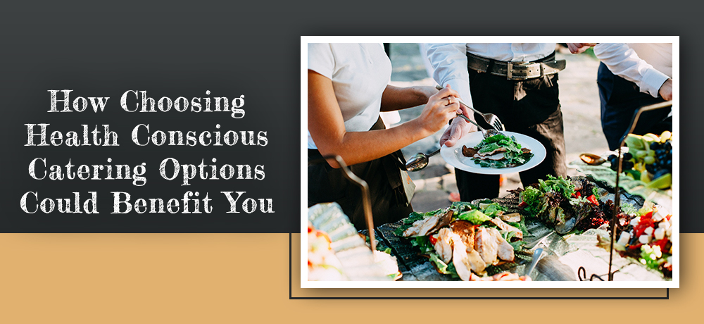 How Choosing Health Conscious Catering Options Could Benefit You