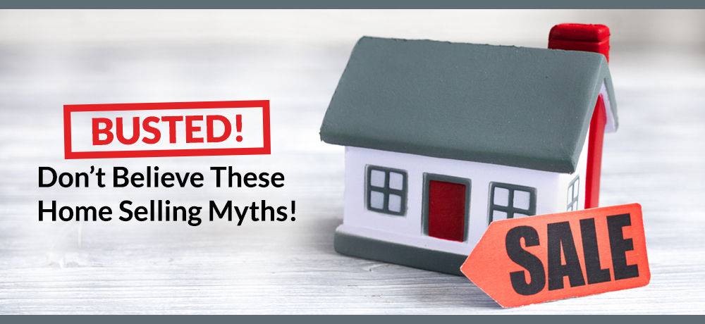 Busted! Don't Believe These Home Selling Myths!