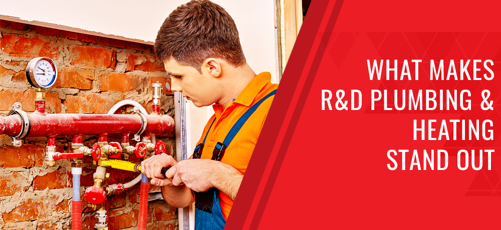What Makes R&D Plumbing & Heating Stand Out