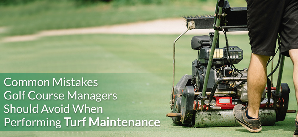 Common Mistakes Golf Course Managers Should Avoid When Performing Turf Maintenance