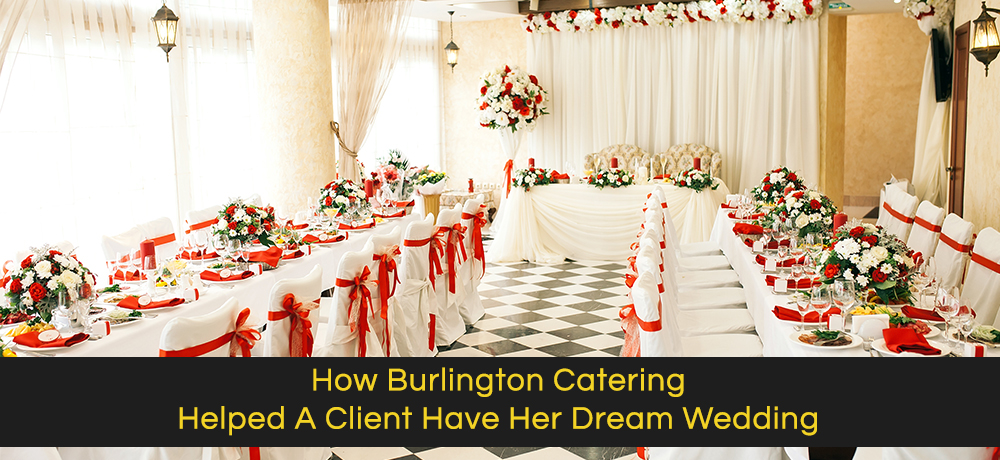 How Burlington Catering Helped A Client Have Her Dream Wedding