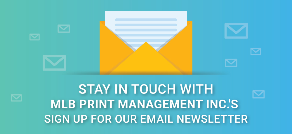 Stay In Touch With MLB Print Management Inc.'s Newsletter!