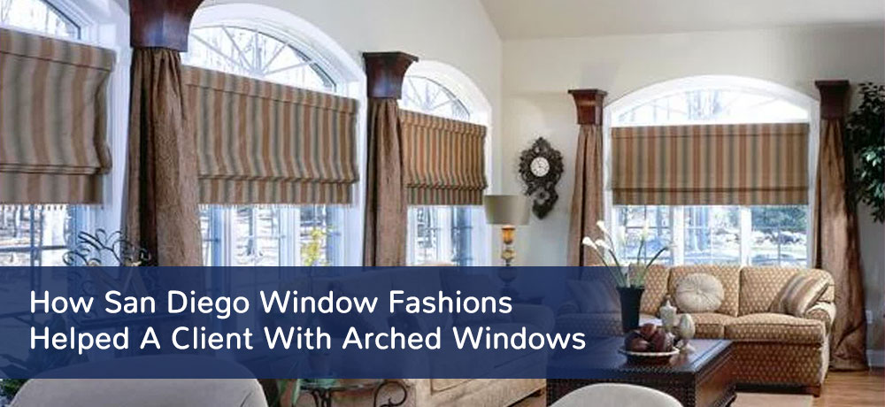 How San Diego Window Fashions Helped A Client With Arched Windows