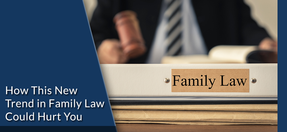 How This New Trend in Family Law Could Hurt You
