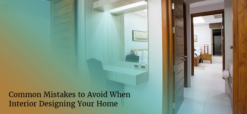 Common Mistakes to Avoid When Interior Designing Your Home