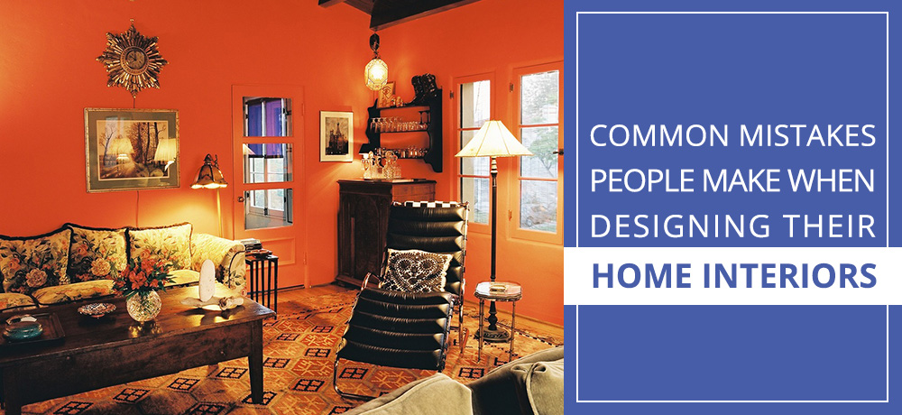 Common Mistakes People Make When Designing Their Home Interiors
