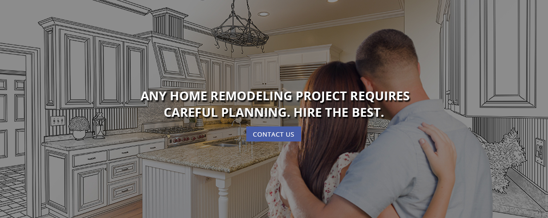 Any Home Remodeling Project Requires Careful Planning. Hire the Best.