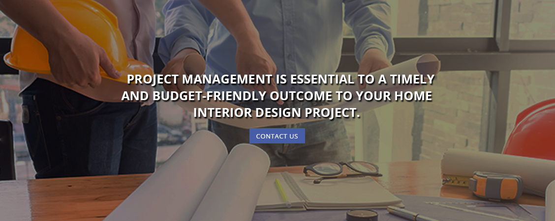 Project Management is Essential to a Timely and Budget-Friendly Outcome to Your Home Interior Design Project