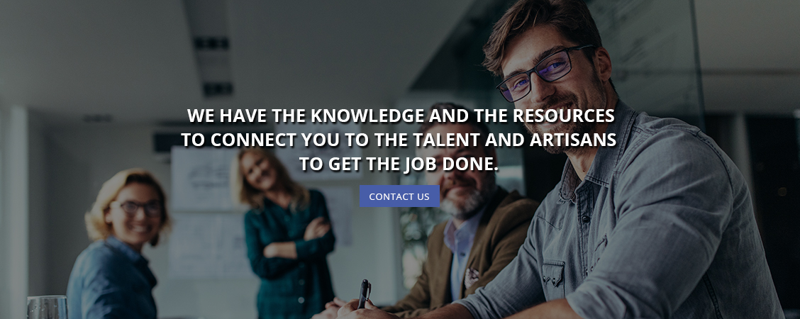 We Have the Knowledge and the Resources to Connect You to the Talent and Artisans to Get the Job Done
