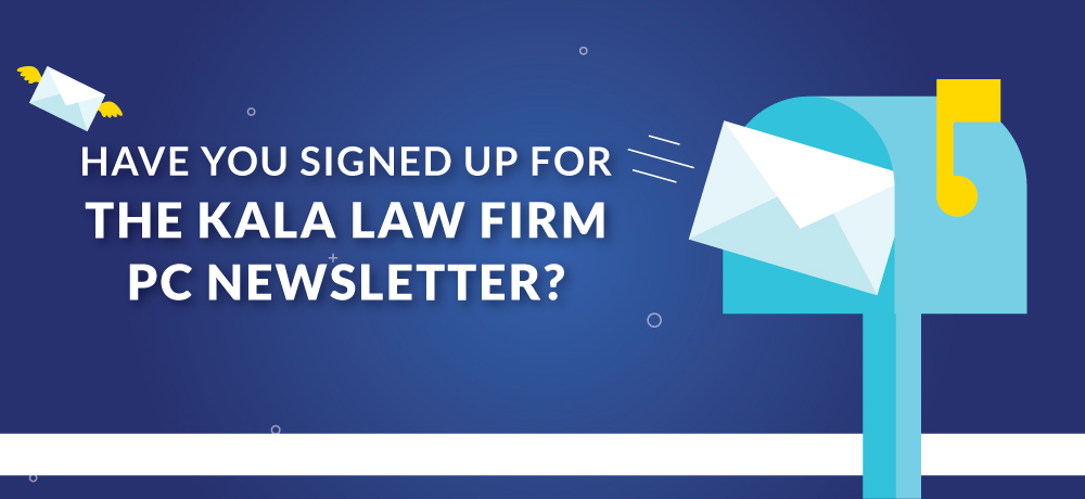 Have You Signed Up For The Kala Law Firm PC Newsletter?