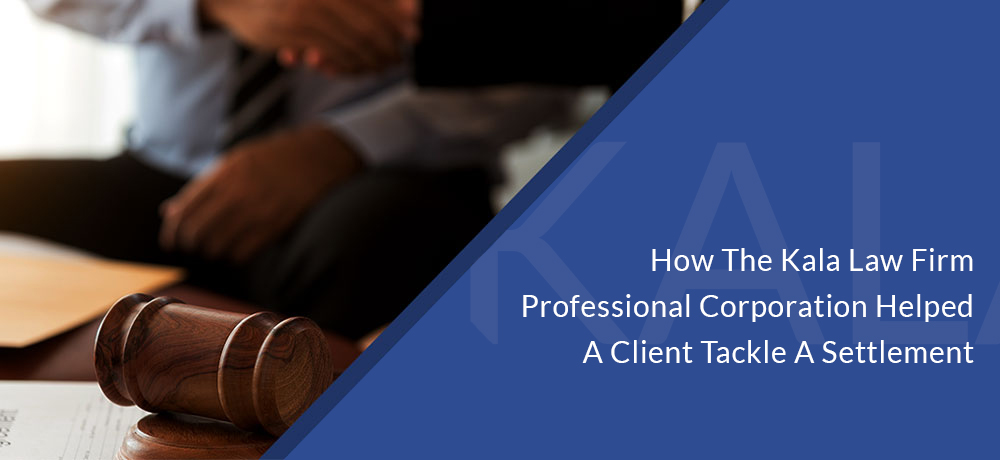 How The Kala Law Firm Professional Corporation Helped A Client Tackle A Settlement
