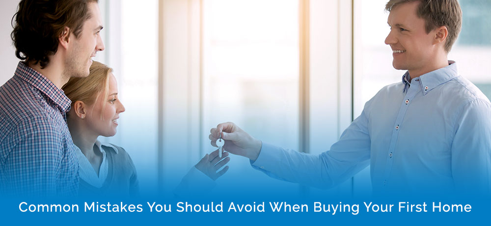 Common Mistakes You Should Avoid When Buying Your First Home