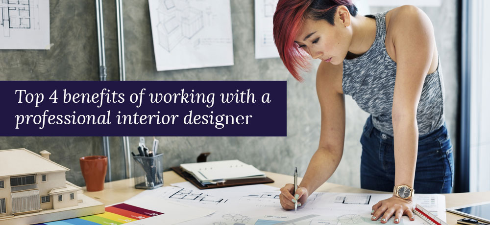 TOP 4 BENEFITS OF WORKING WITH A PROFESSIONAL INTERIOR DESIGNER