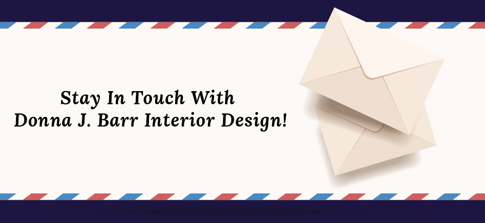 Stay In Touch With Donna J. Barr Interior Design!