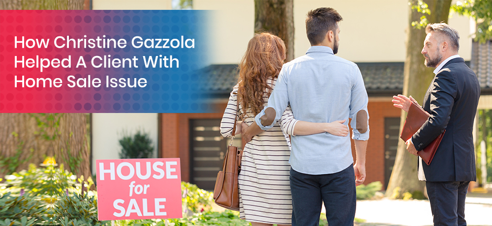 How Christine Gazzola Helped A Client With Home Sale Issue