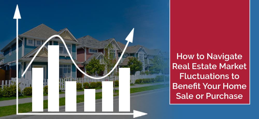 How to Navigate Real Estate Market Fluctuations to Benefit Your Home Sale or Purchase