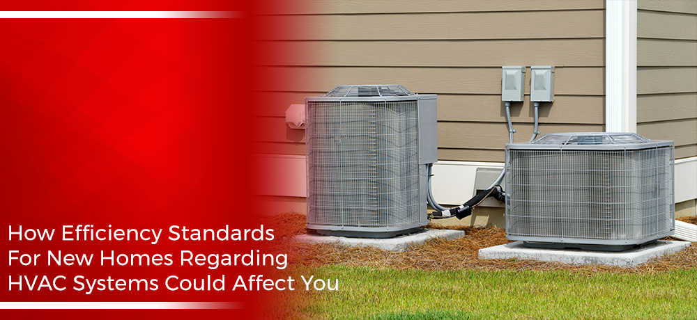 How Efficiency Standards For New Homes Regarding HVAC Systems Could Affect You