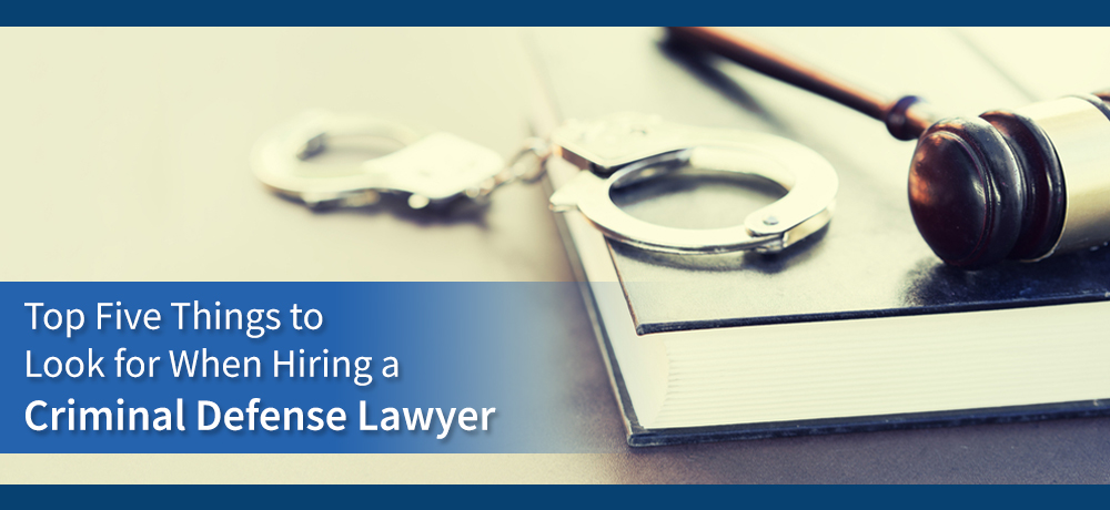 Top Five Things to Look for When Hiring a Criminal Defense Lawyer
