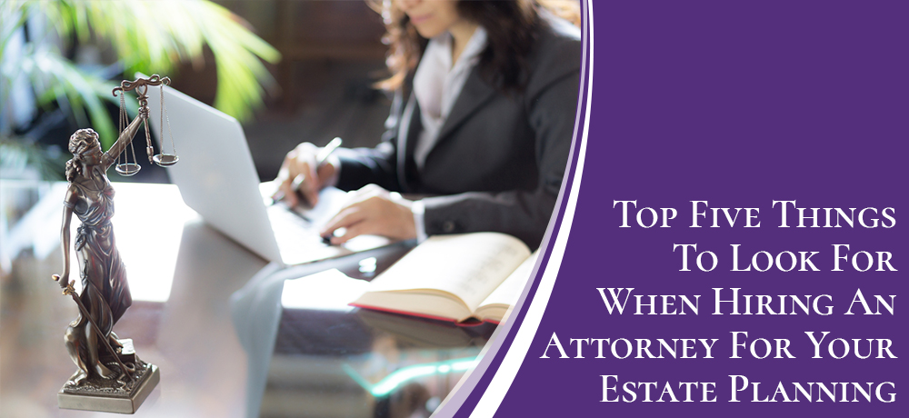 Top Five Things To Look For When Hiring An Attorney For Your Estate Planning
