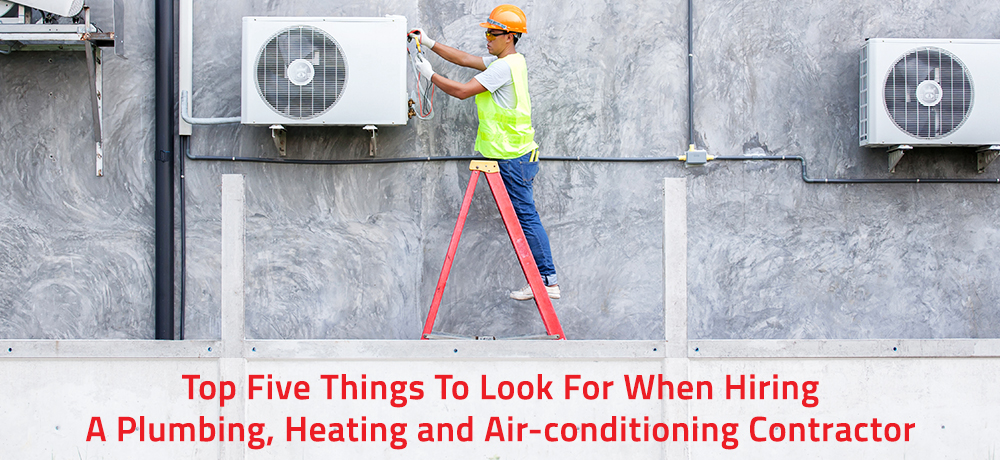 Top Five Things To Look For When Hiring A Plumbing, Heating and Air-conditioning Contractor