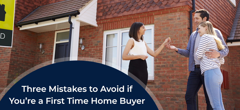 Three Mistakes to Avoid if You're a First Time Home Buyer