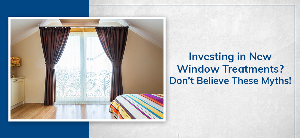 Investing in New Window Treatments? Don't Believe These Myths!