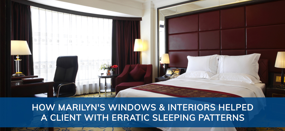 How Marilyn's Windows & Interiors Helped A Client With Erratic Sleeping Patterns