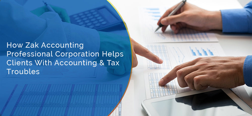 How Zak Accounting Professional Corporation Helps Clients With Accounting & Tax Troubles