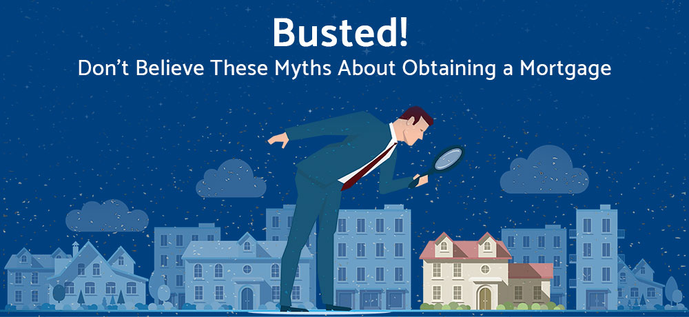 Busted! Don't Believe These Myths About Obtaining a Mortgage
