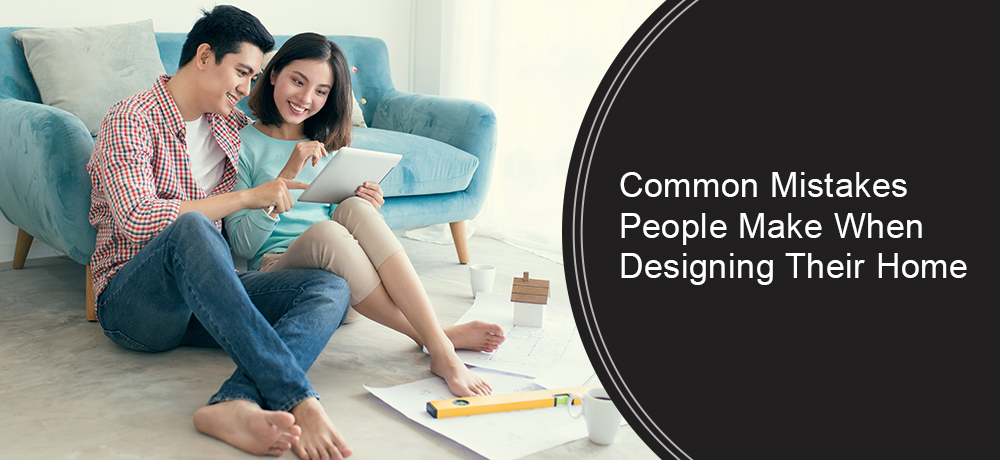 Common Mistakes People Make When Designing Their Home