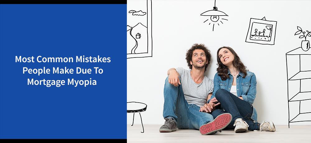 Most Common Mistakes People Make Due To Mortgage Myopia