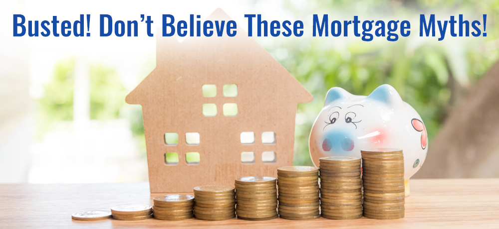 Busted! Don't Believe These Mortgage Myths!