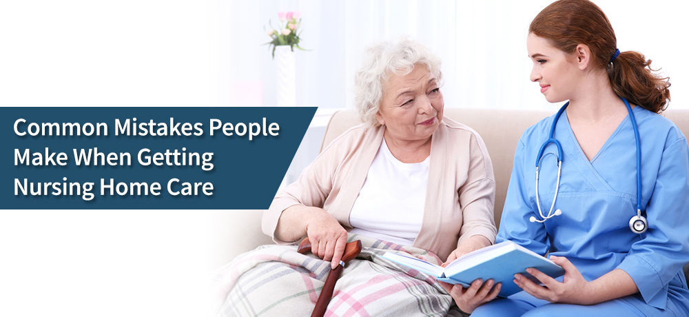 Common Mistakes People Make When Choosing Nursing Home Care