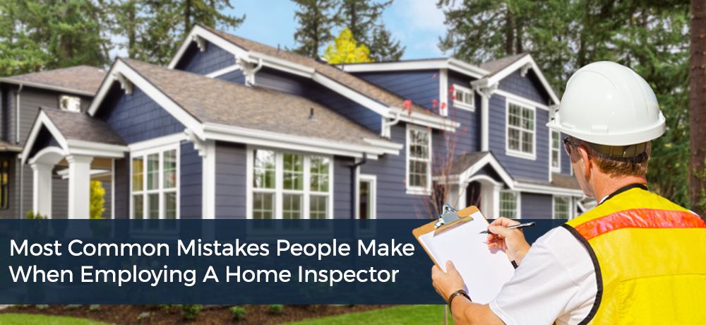 Most Common Mistakes People Make When Employing A Home Inspector