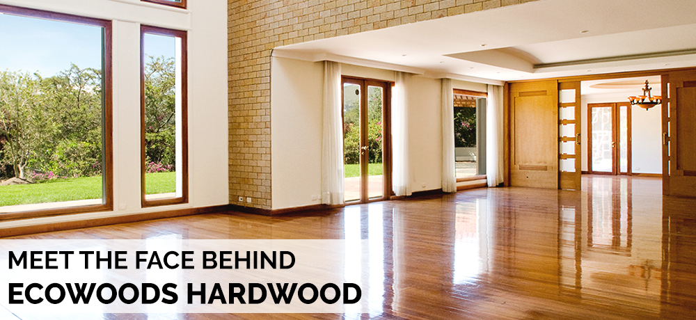 Meet The Face Behind Ecowoods Hardwood
