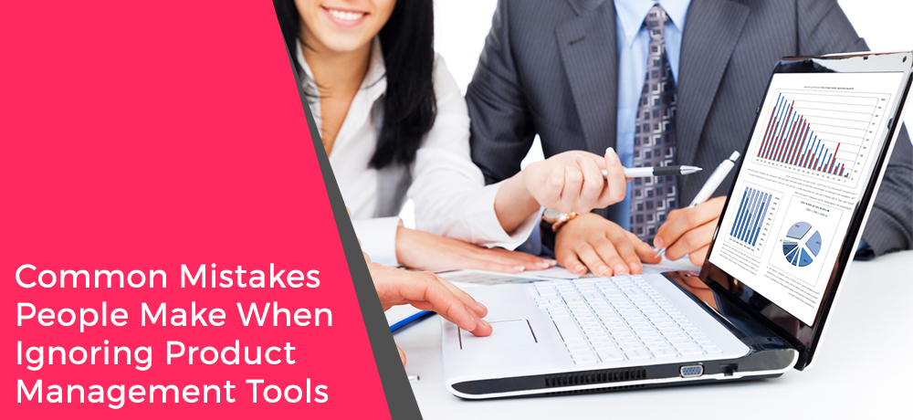 Common Mistakes People Make When Ignoring Product Management Tools