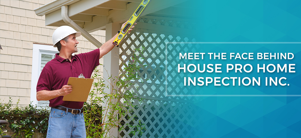 Meet The Face Behind House Pro Home Inspection Inc.