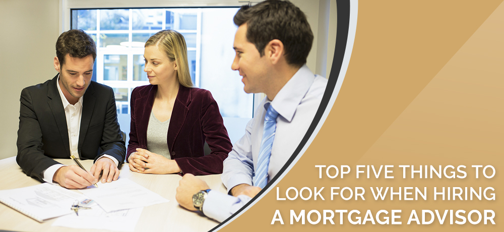 Top Five Things to Look for When Hiring a Mortgage Advisor