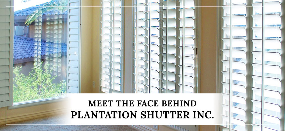 Meet The Face Behind Plantation Shutter Inc.