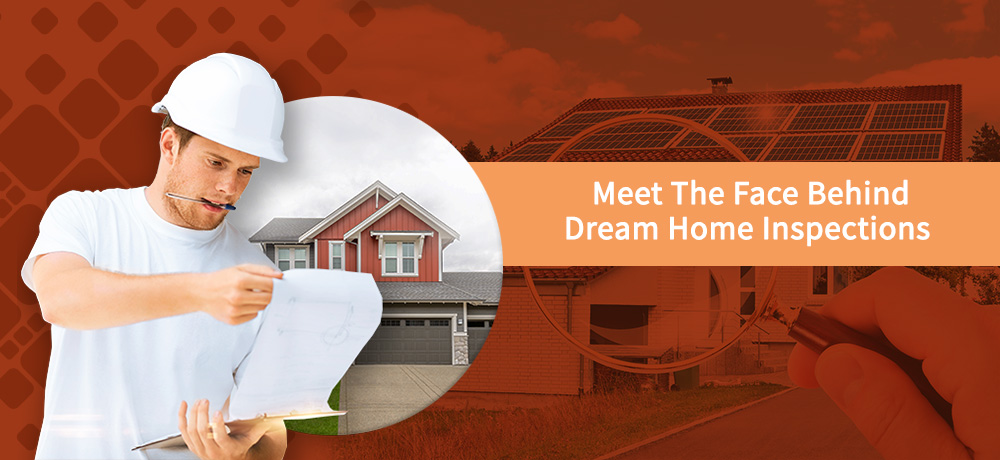 Meet The Face Behind Dream Home Inspections