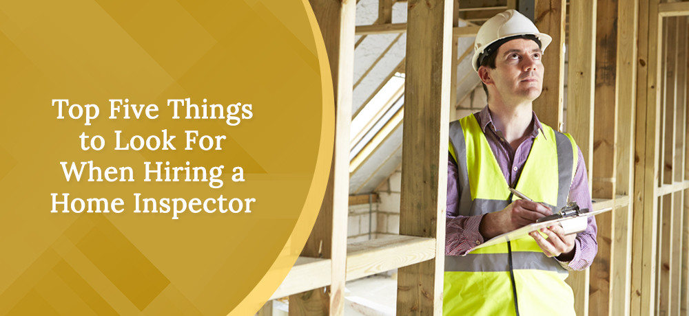 Top Five Things to Look For When Hiring a Home Inspector