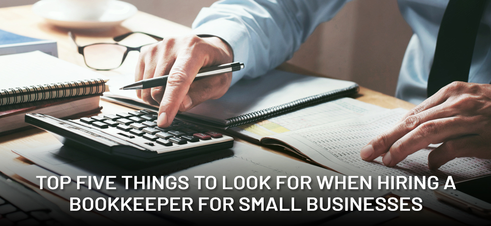 Top Five Things To Look For When Hiring a Bookkeeper For Small Businesses