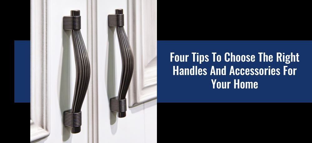 Four Tips to Choose the Right Handles and Accessories for Your Home