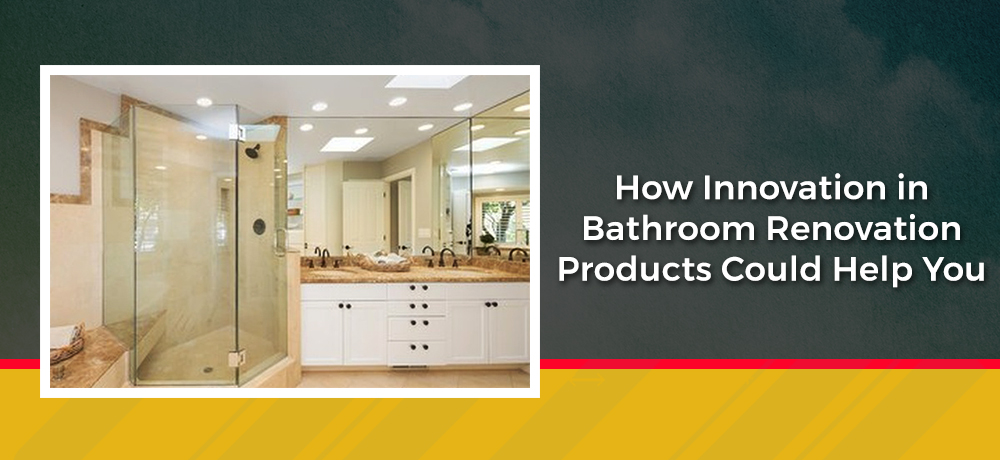 How Innovation in Bathroom Renovation Products Could Help You