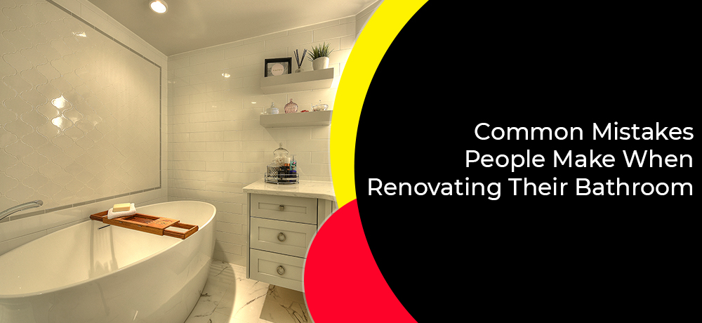 Common Mistakes People Make When Renovating Their Bathroom