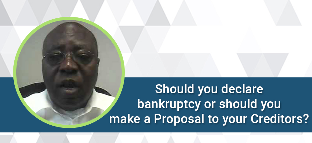 Should you declare bankruptcy or should you make a Proposal to your Creditors?