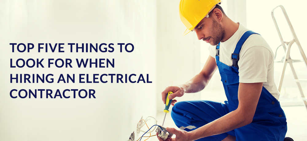 Top Five Things To Look For When Hiring An Electrical Contractor