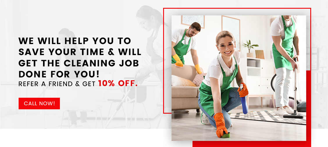 We will help you to save your time & will get the Cleaning Job done for you! Refer A Friend & Get 10% Off.