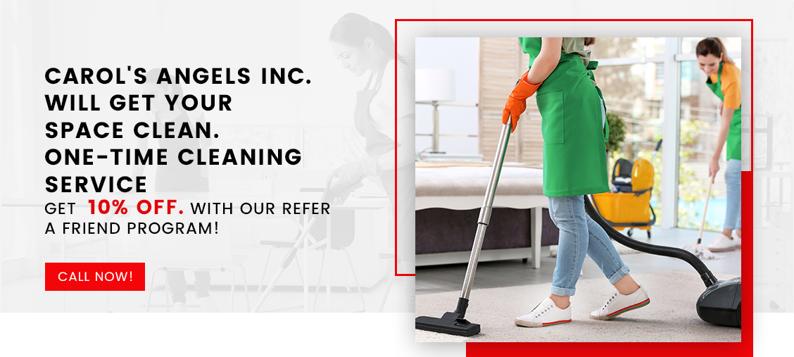 Carol's Angels Inc. Will Get Your Space Clean. One-time Cleaning Service Get 10% Off with our Refer a Friend Program!